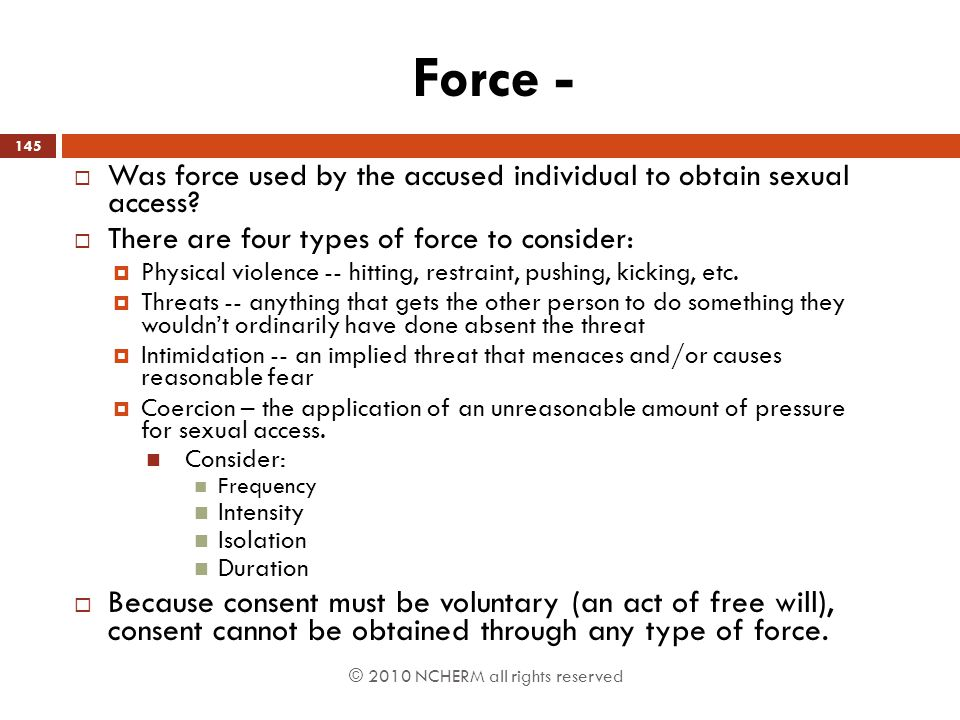 © 2010 NCHERM all rights reserved Force -  Was force used by the accused individual to obtain sexual access?  There are four types of force to consi