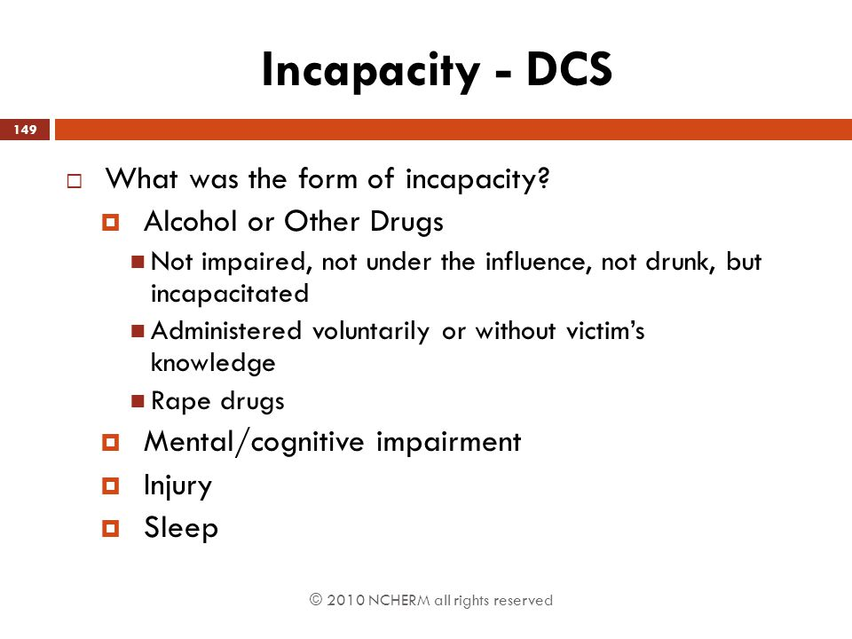 © 2010 NCHERM all rights reserved Incapacity - DCS  What was the form of incapacity?  Alcohol or Other Drugs Not impaired, not under the influence,