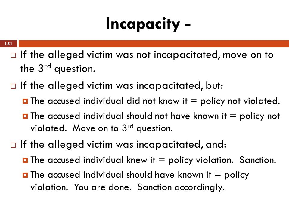 Incapacity -  If the alleged victim was not incapacitated, move on to the 3 rd question.  If the alleged victim was incapacitated, but:  The accuse