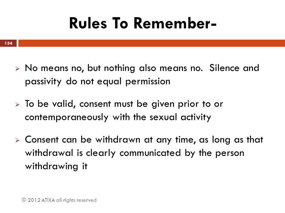 Rules To Remember-  No means no, but nothing also means no. Silence and passivity do not equal permission  To be valid, consent must be given prior