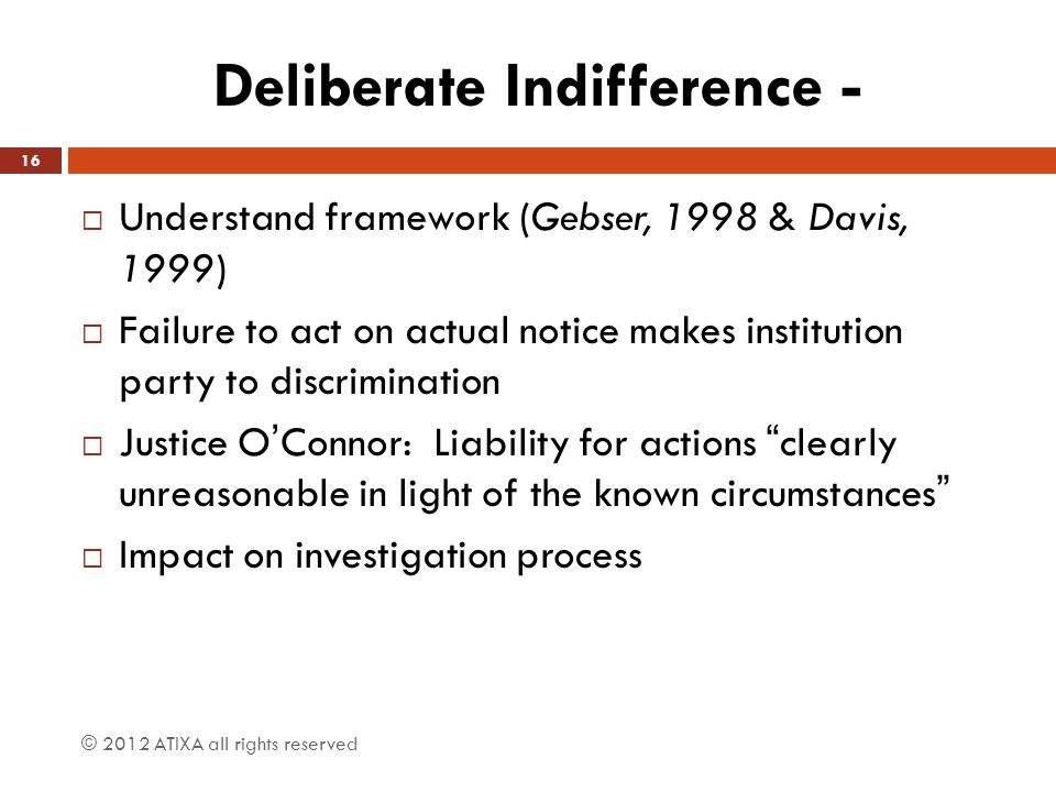 Deliberate Indifference -  Understand framework (Gebser, 1998 & Davis, 1999)  Failure to act on actual notice makes institution party to discriminat
