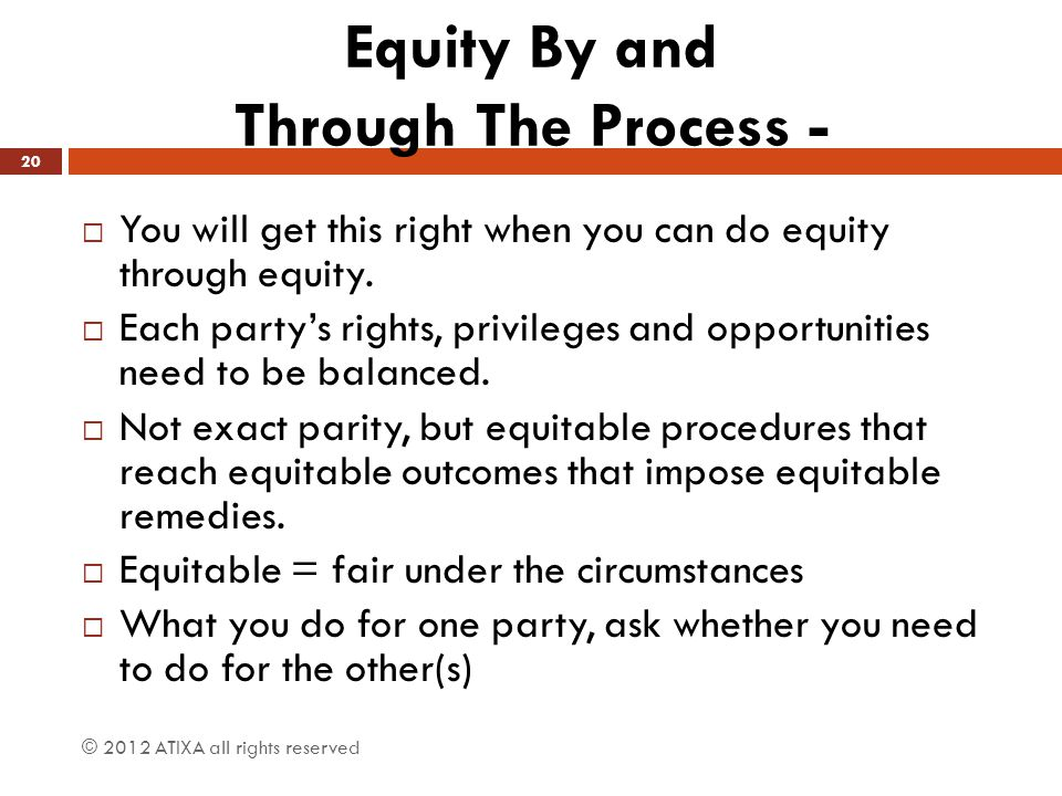 Equity By and Through The Process -  You will get this right when you can do equity through equity.  Each party's rights, privileges and opportuniti