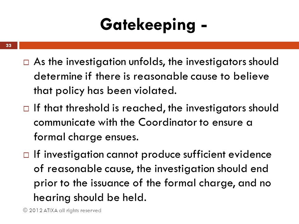 Gatekeeping -  As the investigation unfolds, the investigators should determine if there is reasonable cause to believe that policy has been violated