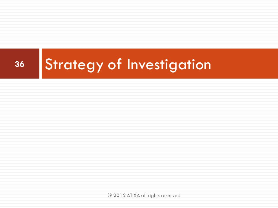 Strategy of Investigation 36 © 2012 ATIXA all rights reserved