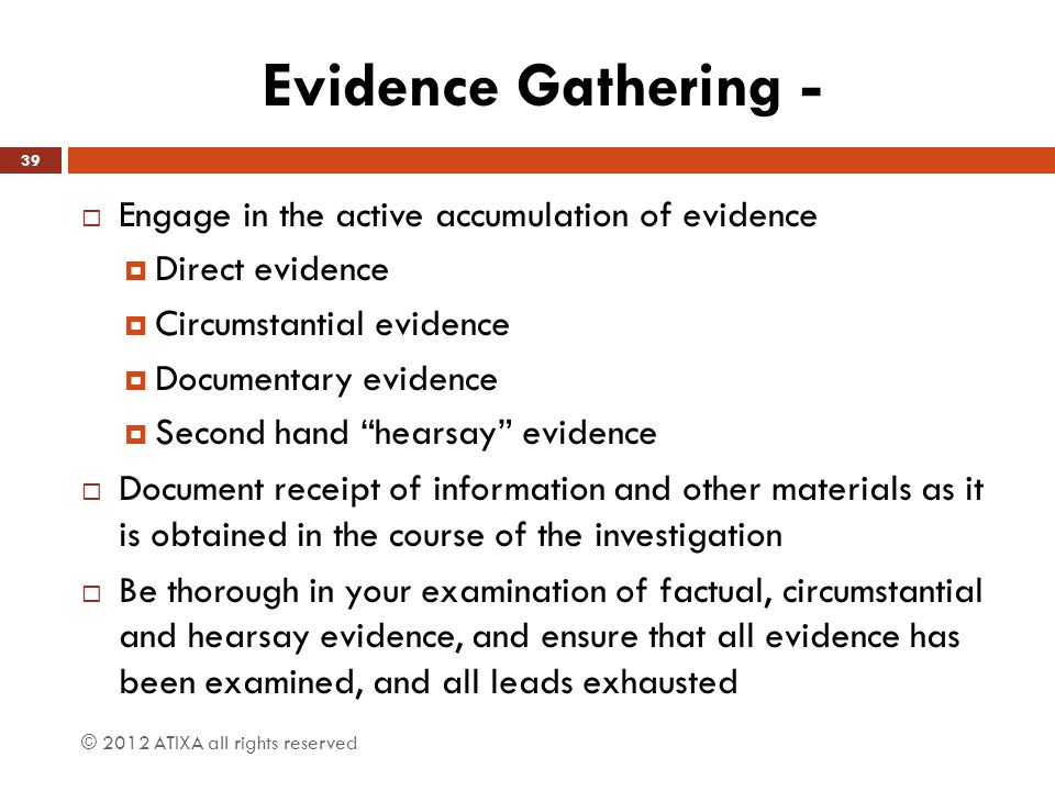 Evidence Gathering -  Engage in the active accumulation of evidence  Direct evidence  Circumstantial evidence  Documentary evidence  Second hand