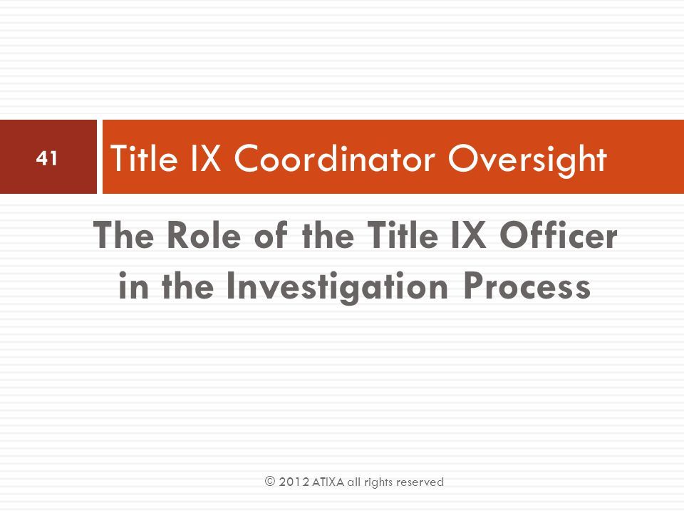 The Role of the Title IX Officer in the Investigation Process Title IX Coordinator Oversight 41 © 2012 ATIXA all rights reserved