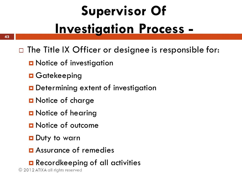 Supervisor Of Investigation Process -  The Title IX Officer or designee is responsible for:  Notice of investigation  Gatekeeping  Determining ext