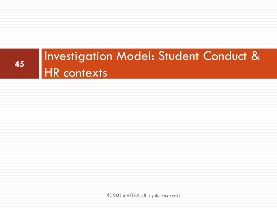 Investigation Model: Student Conduct & HR contexts 45 © 2012 ATIXA all rights reserved