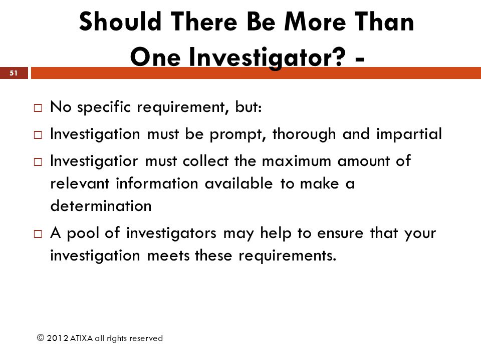 Should There Be More Than One Investigator? -  No specific requirement, but:  Investigation must be prompt, thorough and impartial  Investigatior m