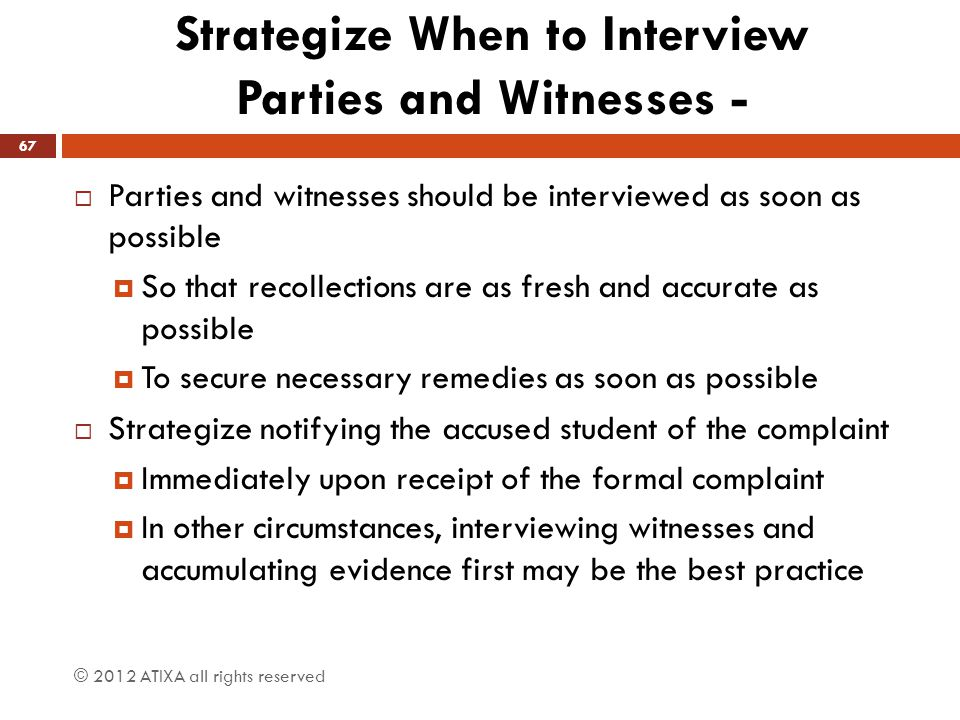 Strategize When to Interview Parties and Witnesses -  Parties and witnesses should be interviewed as soon as possible  So that recollections are as