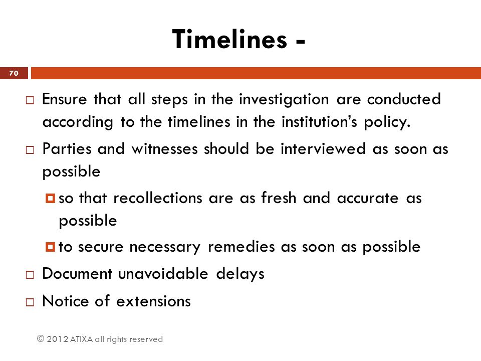 Timelines -  Ensure that all steps in the investigation are conducted according to the timelines in the institution's policy.  Parties and witnesses