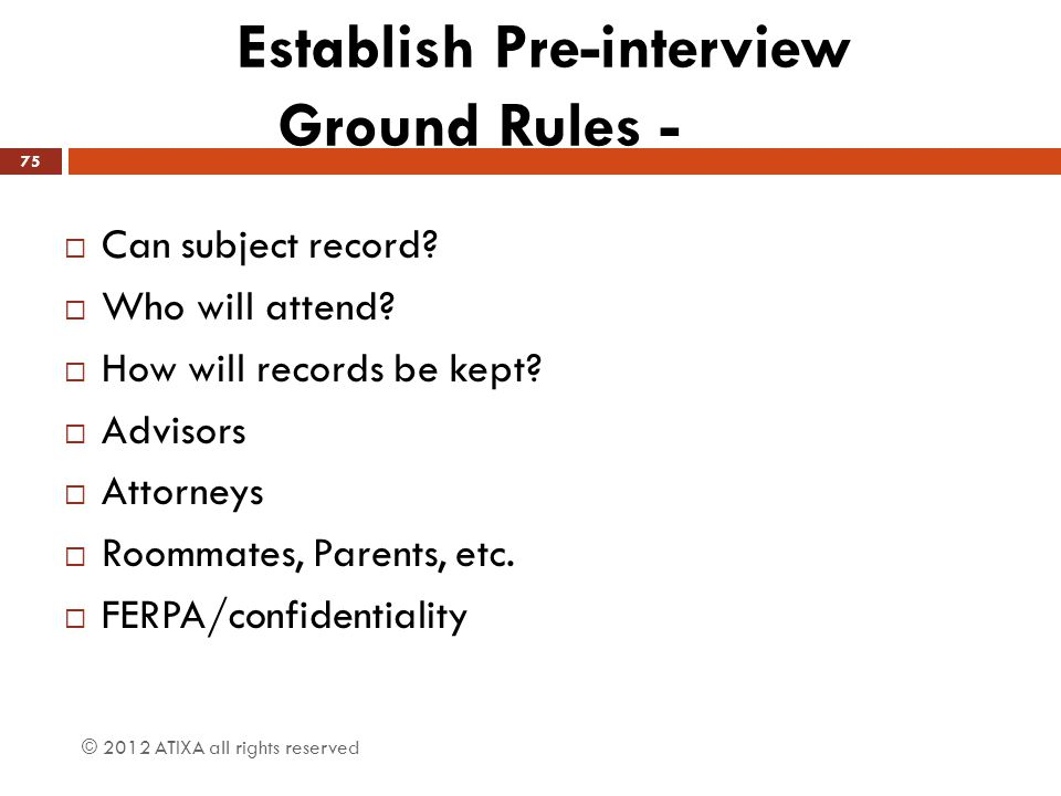 Establish Pre-interview Ground Rules -  Can subject record?  Who will attend?  How will records be kept?  Advisors  Attorneys  Roommates, Parent