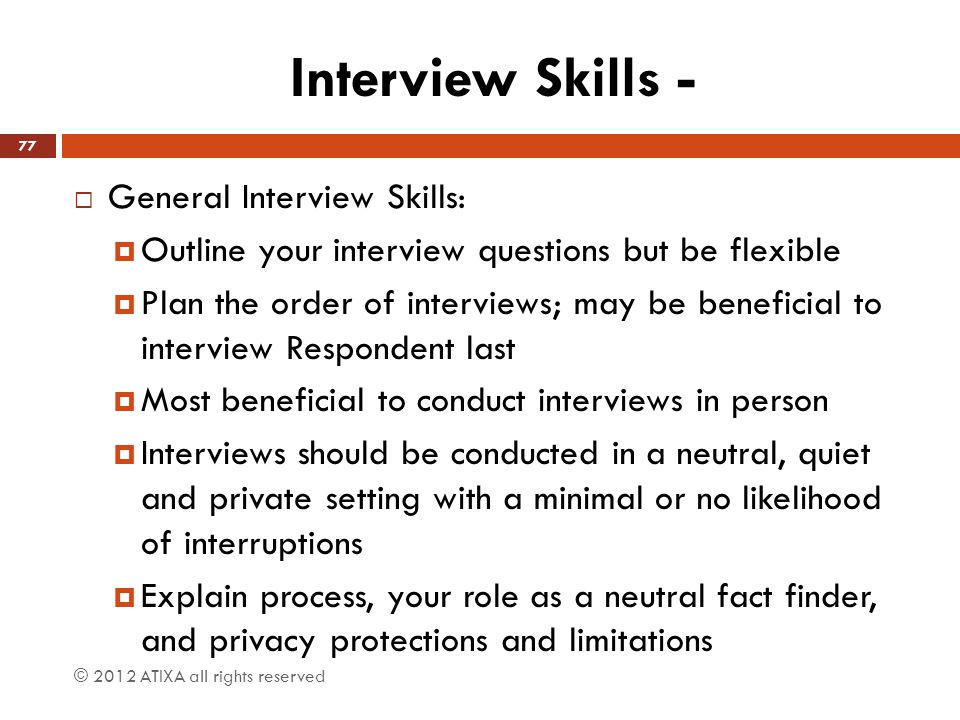 Interview Skills -  General Interview Skills:  Outline your interview questions but be flexible  Plan the order of interviews; may be beneficial to