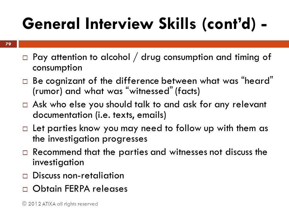 General Interview Skills (cont'd) -  Pay attention to alcohol / drug consumption and timing of consumption  Be cognizant of the difference between w