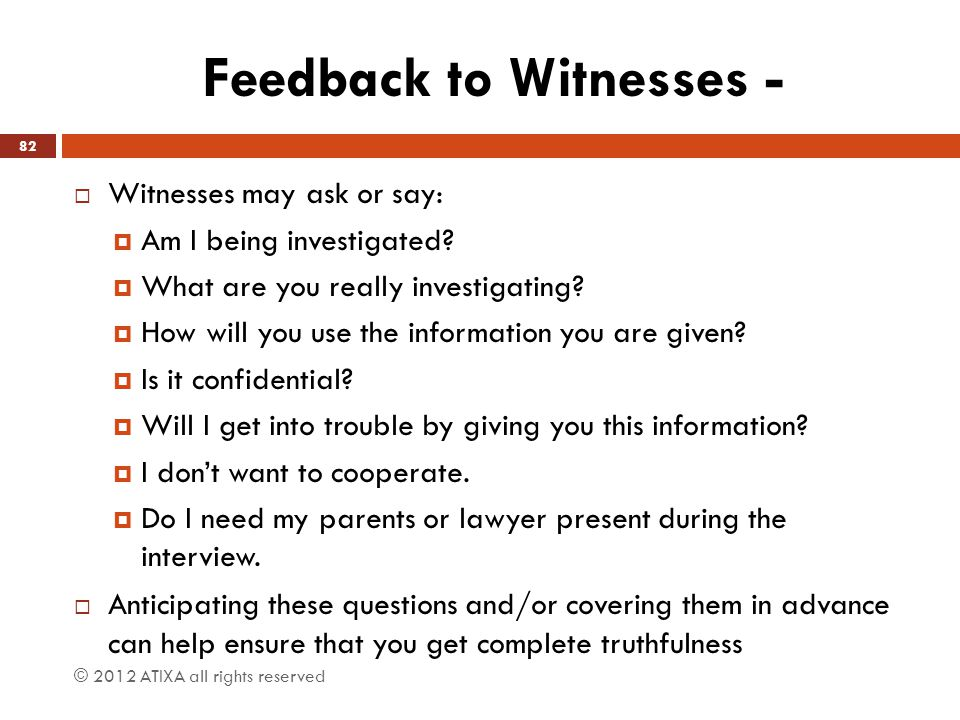 Feedback to Witnesses -  Witnesses may ask or say:  Am I being investigated?  What are you really investigating?  How will you use the information