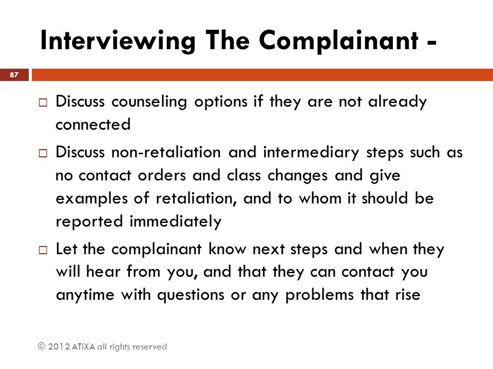 Interviewing The Complainant -  Discuss counseling options if they are not already connected  Discuss non-retaliation and intermediary steps such as
