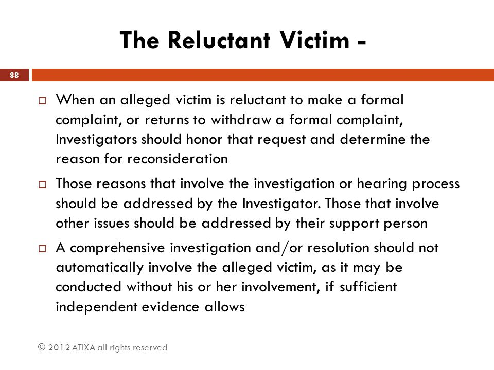 The Reluctant Victim -  When an alleged victim is reluctant to make a formal complaint, or returns to withdraw a formal complaint, Investigators shou