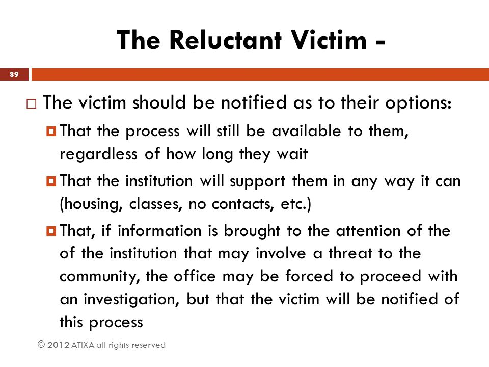 The Reluctant Victim -  The victim should be notified as to their options:  That the process will still be available to them, regardless of how long