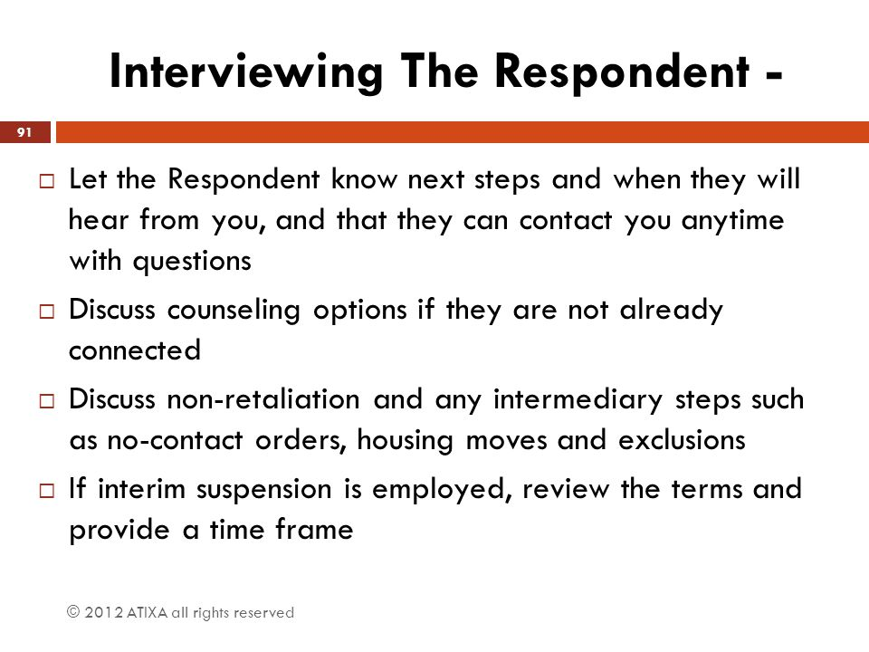 Interviewing The Respondent -  Let the Respondent know next steps and when they will hear from you, and that they can contact you anytime with questi