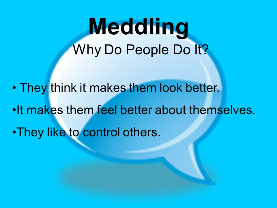 Meddling Why Do People Do It? They think it makes them look better. It makes them feel better about themselves. They like to control others.