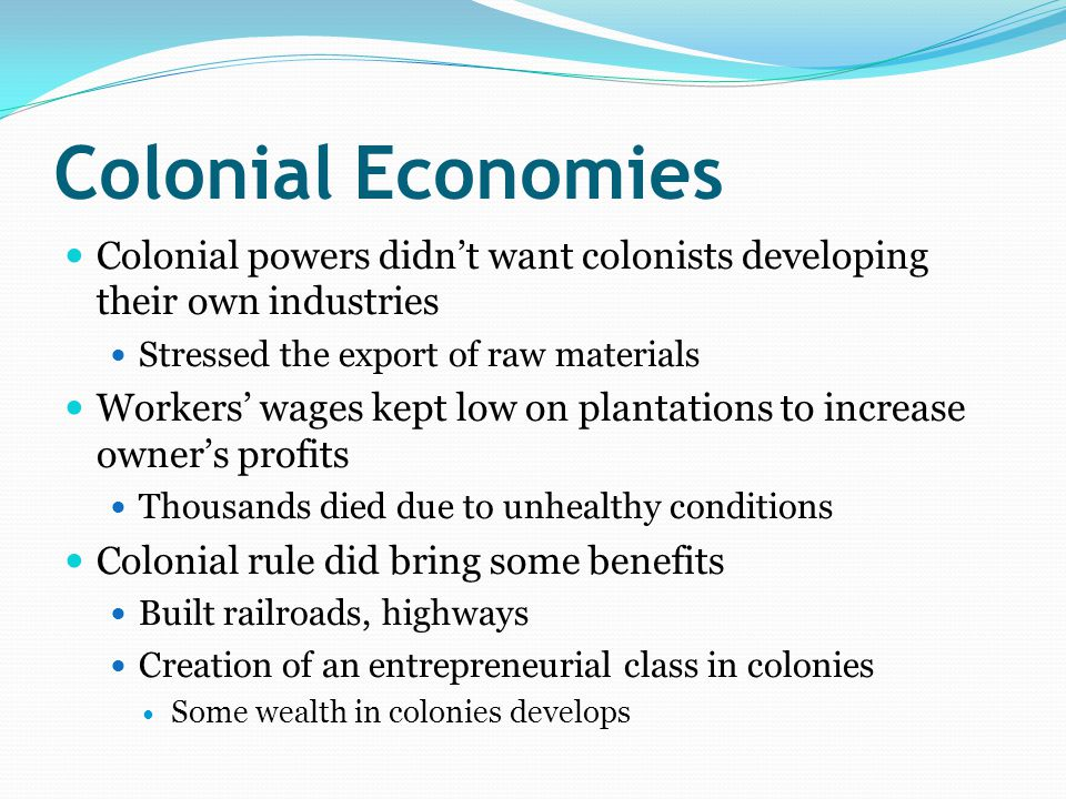 Colonial Economies Colonial powers didn't want colonists developing their own industries Stressed the export of raw materials Workers' wages kept low on plantations to increase owner's profits Thousands died due to unhealthy conditions Colonial rule did bring some benefits Built railroads, highways Creation of an entrepreneurial class in colonies Some wealth in colonies develops