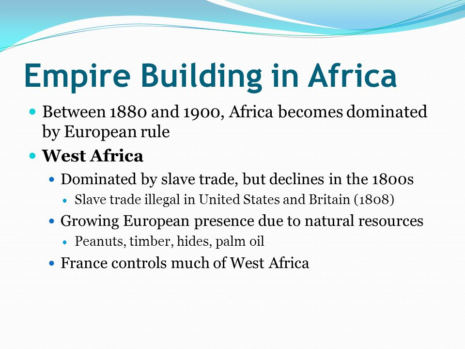 Empire Building in Africa Between 1880 and 1900, Africa becomes dominated by European rule West Africa Dominated by slave trade, but declines in the 1800s Slave trade illegal in United States and Britain (1808) Growing European presence due to natural resources Peanuts, timber, hides, palm oil France controls much of West Africa
