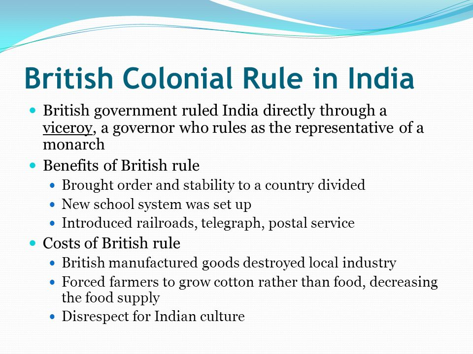 British Colonial Rule in India British government ruled India directly through a viceroy, a governor who rules as the representative of a monarch Benefits of British rule Brought order and stability to a country divided New school system was set up Introduced railroads, telegraph, postal service Costs of British rule British manufactured goods destroyed local industry Forced farmers to grow cotton rather than food, decreasing the food supply Disrespect for Indian culture