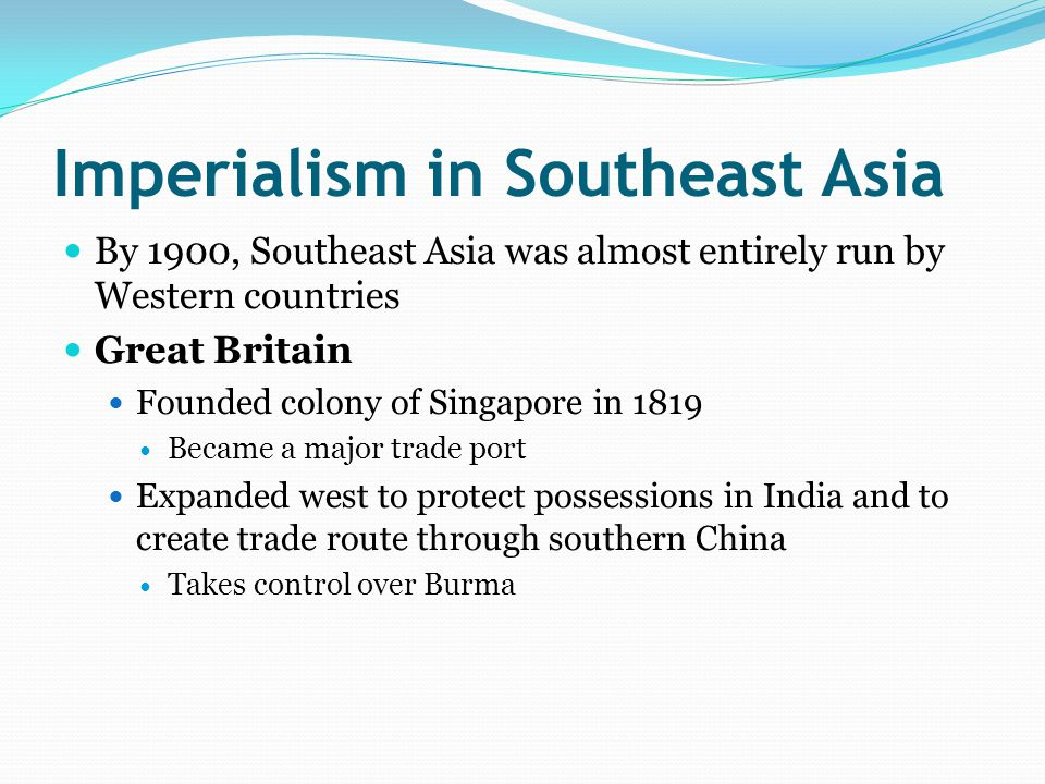 Imperialism in Southeast Asia By 1900, Southeast Asia was almost entirely run by Western countries Great Britain Founded colony of Singapore in 1819 Became a major trade port Expanded west to protect possessions in India and to create trade route through southern China Takes control over Burma