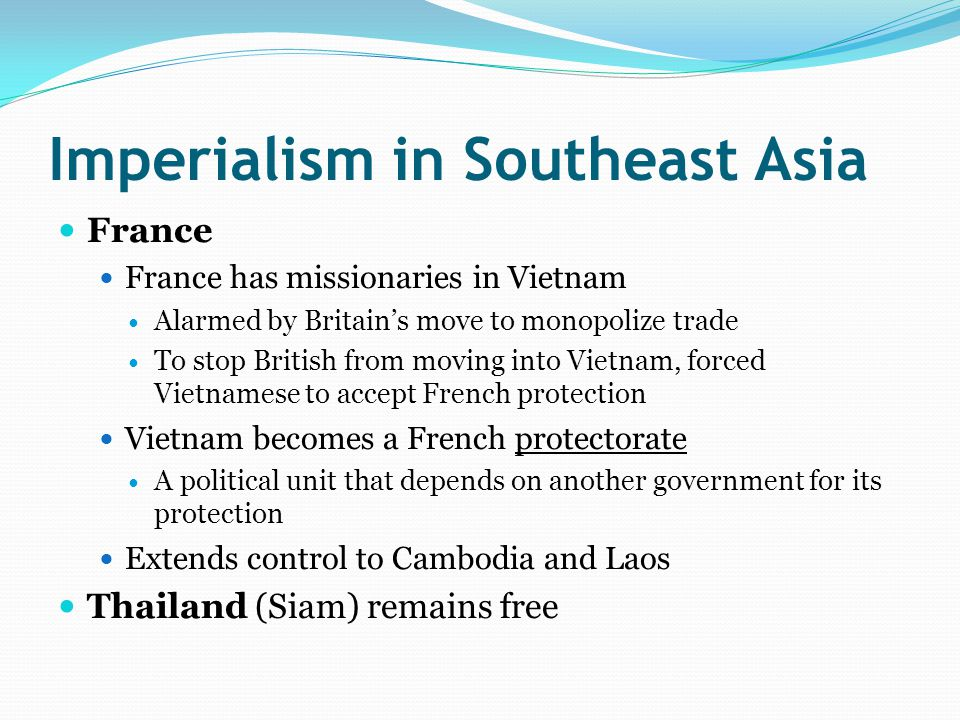Imperialism in Southeast Asia France France has missionaries in Vietnam Alarmed by Britain's move to monopolize trade To stop British from moving into Vietnam, forced Vietnamese to accept French protection Vietnam becomes a French protectorate A political unit that depends on another government for its protection Extends control to Cambodia and Laos Thailand (Siam) remains free