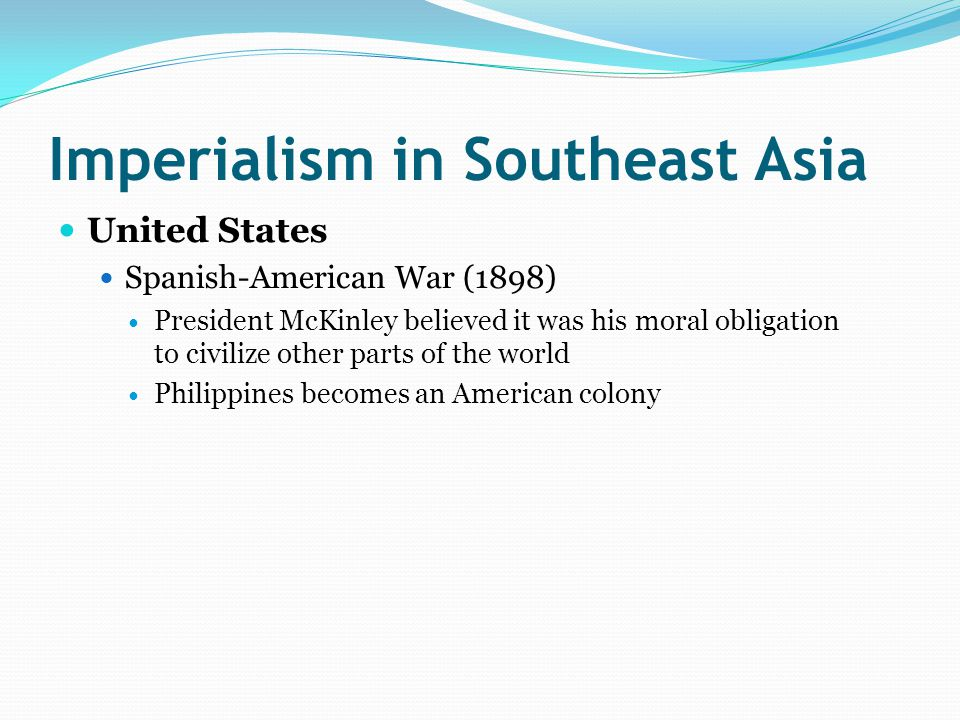 Imperialism in Southeast Asia United States Spanish-American War (1898) President McKinley believed it was his moral obligation to civilize other parts of the world Philippines becomes an American colony