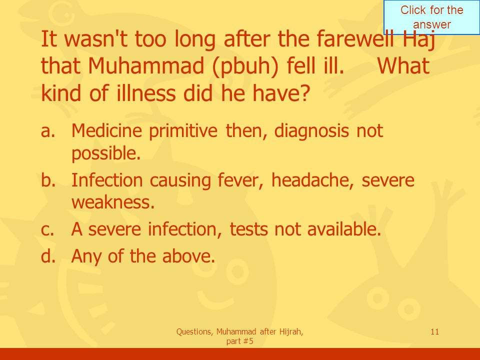 Click for the answer Questions, Muhammad after Hijrah, part #5 11 It wasn t too long after the farewell Haj that Muhammad (pbuh) fell ill.What kind of illness did he have.
