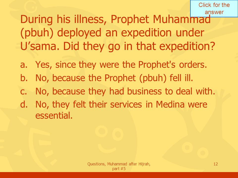 Click for the answer Questions, Muhammad after Hijrah, part #5 12 During his illness, Prophet Muhammad (pbuh) deployed an expedition under U'sama.