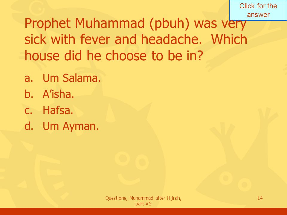 Click for the answer Questions, Muhammad after Hijrah, part #5 14 Prophet Muhammad (pbuh) was very sick with fever and headache.