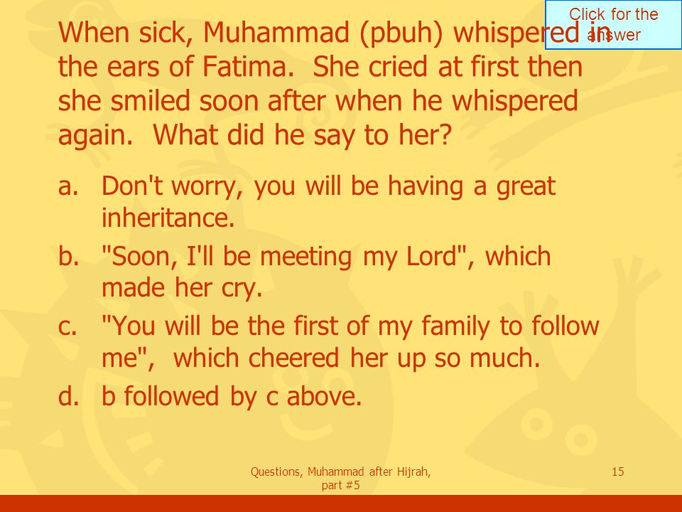 Click for the answer Questions, Muhammad after Hijrah, part #5 15 When sick, Muhammad (pbuh) whispered in the ears of Fatima.