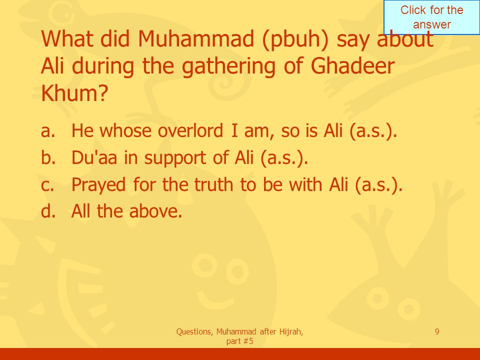 Click for the answer Questions, Muhammad after Hijrah, part #5 9 What did Muhammad (pbuh) say about Ali during the gathering of Ghadeer Khum.