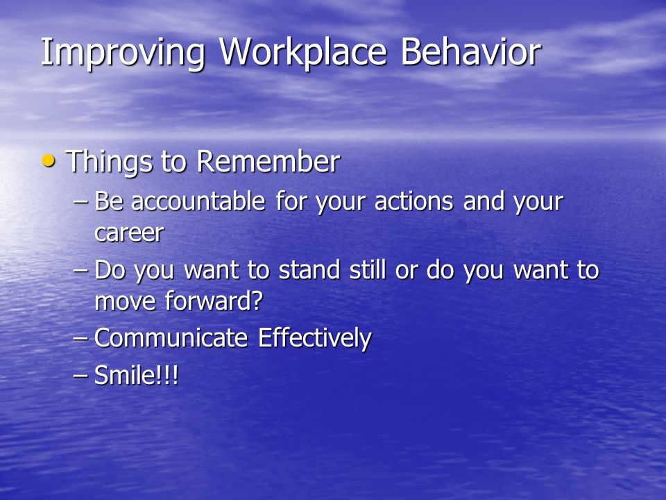 Improving Workplace Behavior Things to Remember Things to Remember –Be accountable for your actions and your career –Do you want to stand still or do you want to move forward.