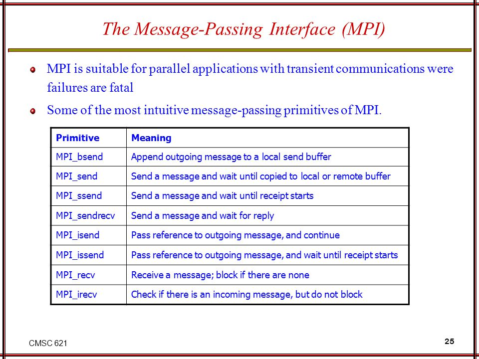 CMSC 621 25 The Message-Passing Interface (MPI) MPI is suitable for parallel applications with transient communications were failures are fatal Some of the most intuitive message-passing primitives of MPI.