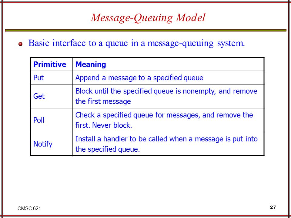 CMSC 621 27 Message-Queuing Model Basic interface to a queue in a message-queuing system. PrimitiveMeaning PutAppend a message to a specified queue Ge