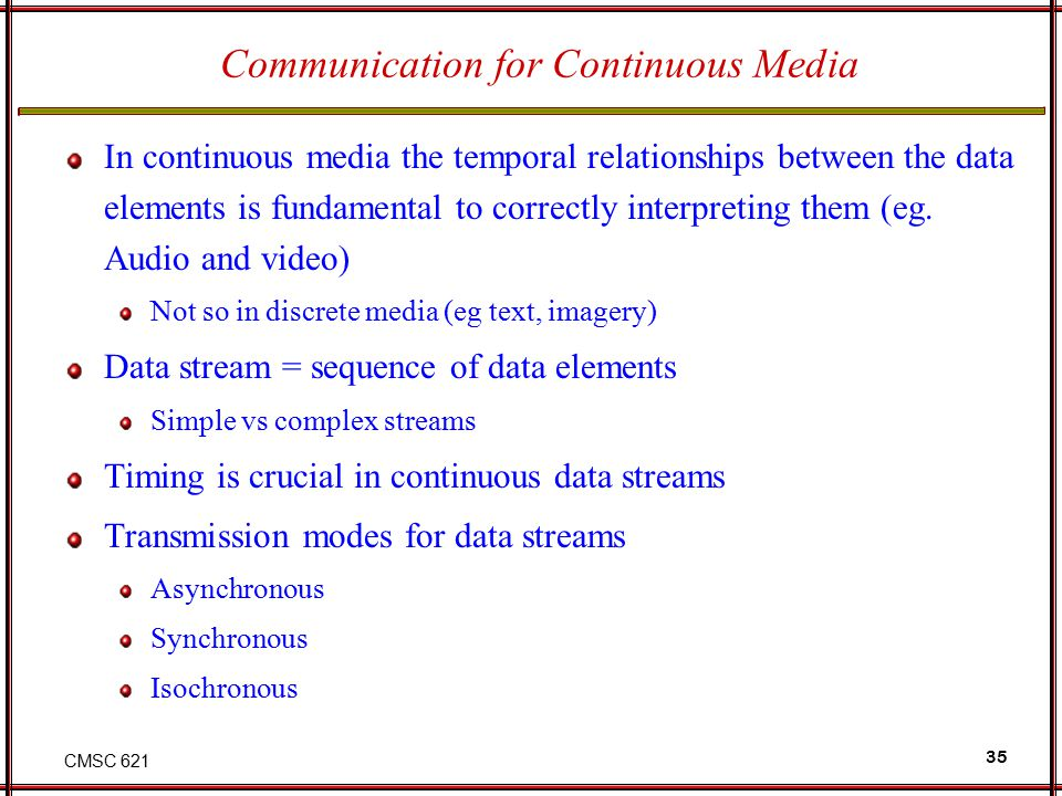 CMSC 621 35 Communication for Continuous Media In continuous media the temporal relationships between the data elements is fundamental to correctly in