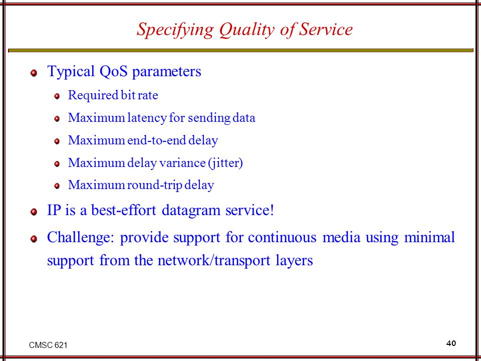 CMSC 621 40 Specifying Quality of Service Typical QoS parameters Required bit rate Maximum latency for sending data Maximum end-to-end delay Maximum delay variance (jitter) Maximum round-trip delay IP is a best-effort datagram service.