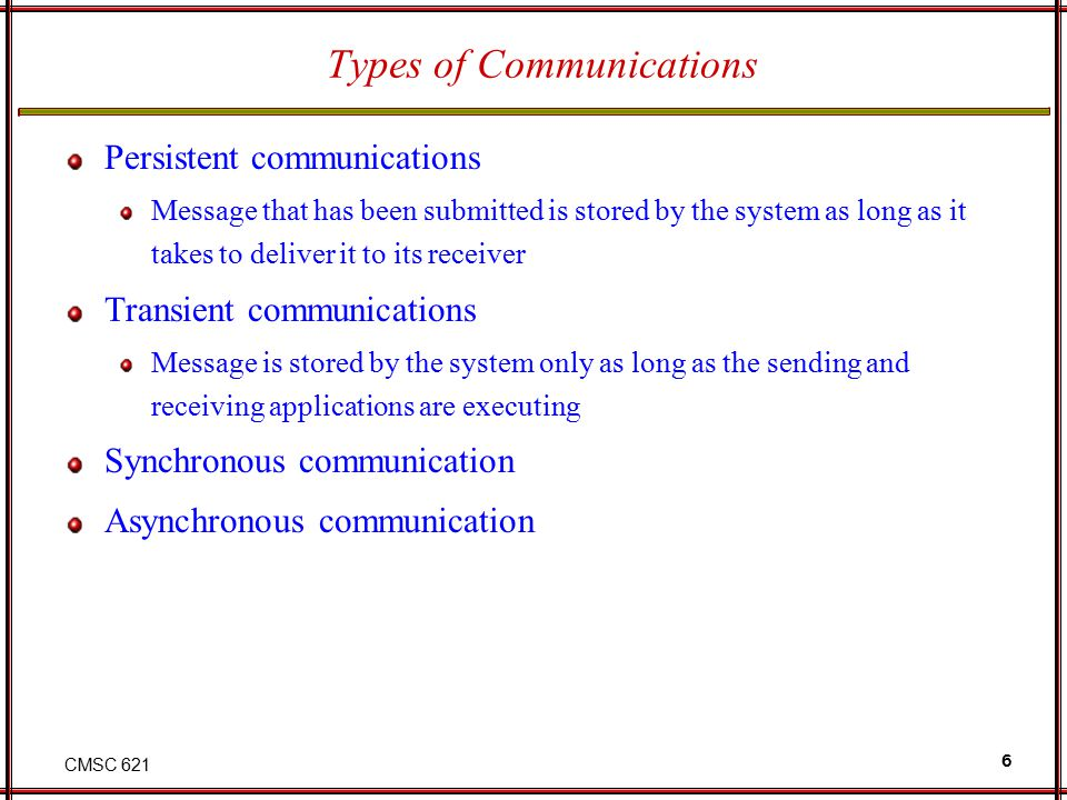 CMSC 621 6 Types of Communications Persistent communications Message that has been submitted is stored by the system as long as it takes to deliver it to its receiver Transient communications Message is stored by the system only as long as the sending and receiving applications are executing Synchronous communication Asynchronous communication