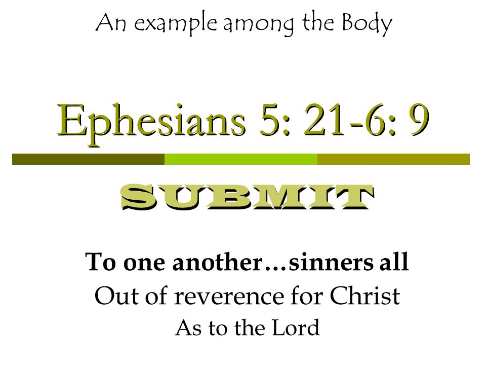 Ephesians 5: 21-6: 9 To one another…sinners all Out of reverence for Christ As to the Lord An example among the Body SUBMIT