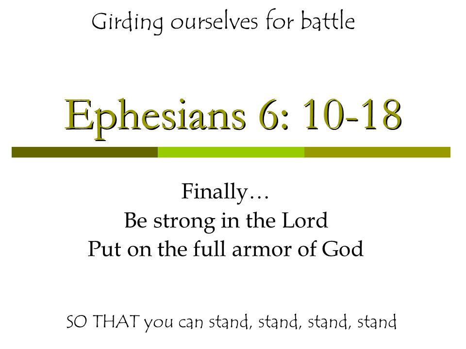 Ephesians 6: 10-18 Finally… Be strong in the Lord Put on the full armor of God SO THAT you can stand, stand, stand, stand Girding ourselves for battle