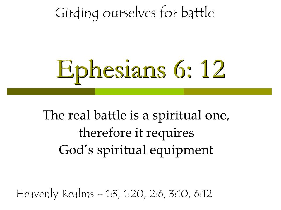 Ephesians 6: 12 The real battle is a spiritual one, therefore it requires God's spiritual equipment Heavenly Realms – 1:3, 1:20, 2:6, 3:10, 6:12 Girding ourselves for battle