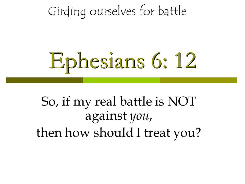 Ephesians 6: 12 So, if my real battle is NOT against you, then how should I treat you.