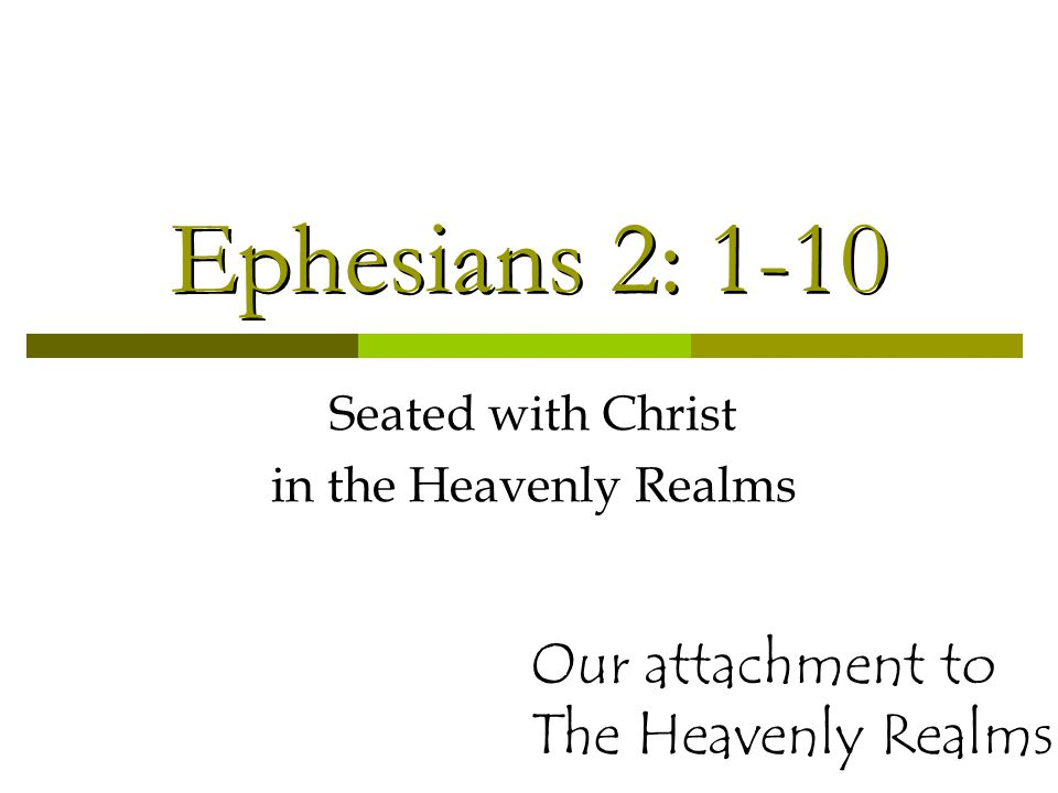 Ephesians 2: 1-10 Seated with Christ in the Heavenly Realms Our attachment to The Heavenly Realms