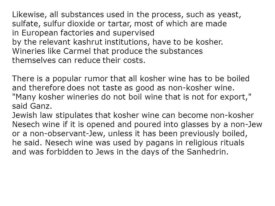 Likewise, all substances used in the process, such as yeast, sulfate, sulfur dioxide or tartar, most of which are made in European factories and supervised by the relevant kashrut institutions, have to be kosher.