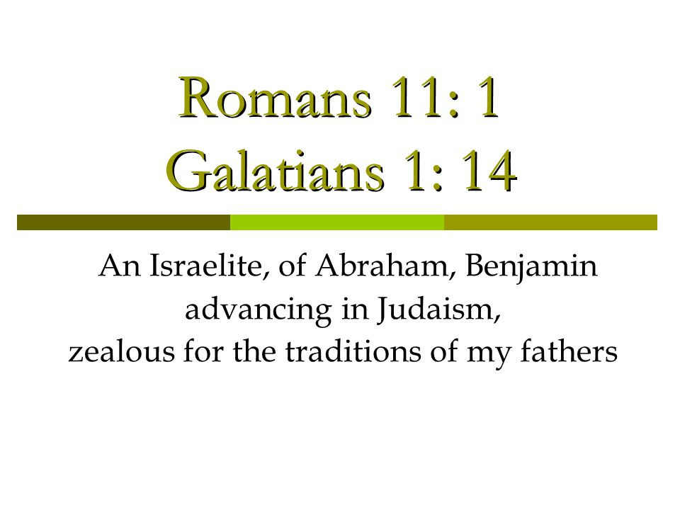 Romans 11: 1 Galatians 1: 14 An Israelite, of Abraham, Benjamin advancing in Judaism, zealous for the traditions of my fathers