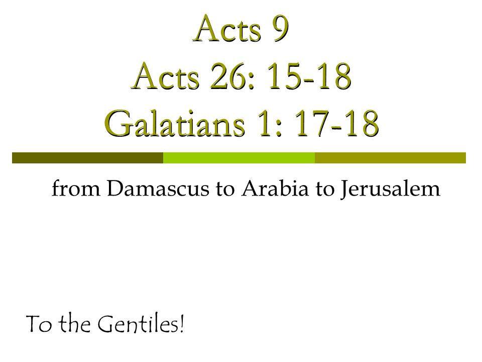 Acts 9 Acts 26: 15-18 Galatians 1: 17-18 from Damascus to Arabia to Jerusalem To the Gentiles!