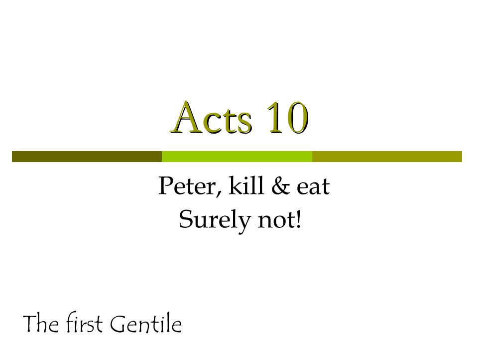 Acts 10 Peter, kill & eat Surely not! The first Gentile